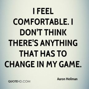 Aaron Heilman - I feel comfortable. I don't think there's anything that has to change in my game.