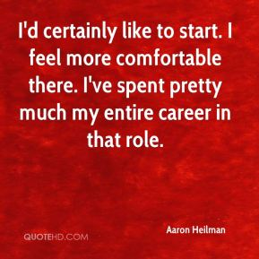 Aaron Heilman - I'd certainly like to start. I feel more comfortable there. I've spent pretty much my entire career in that role.