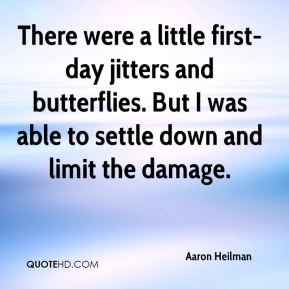 Aaron Heilman - There were a little first-day jitters and butterflies. But I was able to settle down and limit the damage.