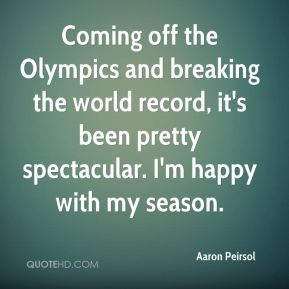 Aaron Peirsol - Coming off the Olympics and breaking the world record, it's been pretty spectacular. I'm happy with my season.