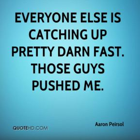 Aaron Peirsol - Everyone else is catching up pretty darn fast. Those guys pushed me.