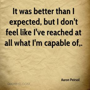 Aaron Peirsol - It was better than I expected, but I don't feel like I've reached at all what I'm capable of.