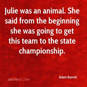 Julie was an animal. She said from the beginning she was going to get this team to the state championship.