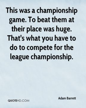 This was a championship game. To beat them at their place was huge. That's what you have to do to compete for the league championship.