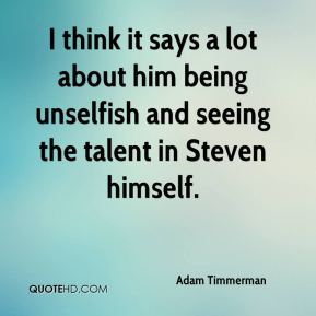 Adam Timmerman - I think it says a lot about him being unselfish and seeing the talent in Steven himself.