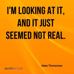 Adam Timmerman - I'm looking at it, and it just seemed not real.