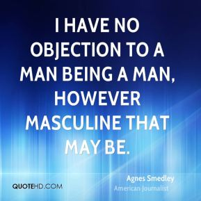 I have no objection to a man being a man, however masculine that may be.