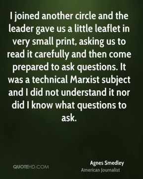 Agnes Smedley - I joined another circle and the leader gave us a little leaflet in very small print, asking us to read it carefully and then come prepared to ask questions. It was a technical Marxist subject and I did not understand it nor did I know what questions to ask.