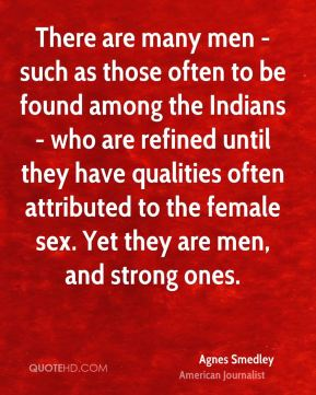 Agnes Smedley - There are many men - such as those often to be found among the Indians - who are refined until they have qualities often attributed to the female sex. Yet they are men, and strong ones.