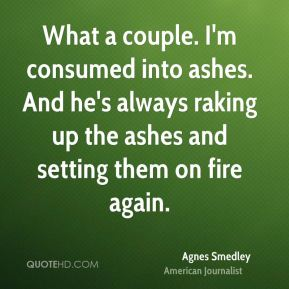 What a couple. I'm consumed into ashes. And he's always raking up the ashes and setting them on fire again.