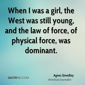 When I was a girl, the West was still young, and the law of force, of physical force, was dominant.
