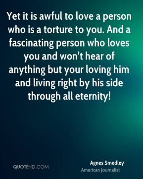 Yet it is awful to love a person who is a torture to you. And a fascinating person who loves you and won't hear of anything but your loving him and living right by his side through all eternity!