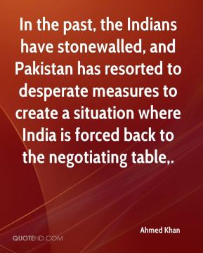 Ahmed Khan - In the past, the Indians have stonewalled, and Pakistan has resorted to desperate measures to create a situation where India is forced back to the negotiating table.