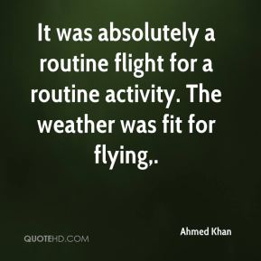 Ahmed Khan - It was absolutely a routine flight for a routine activity. The weather was fit for flying.