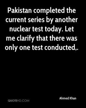 Ahmed Khan - Pakistan completed the current series by another nuclear test today. Let me clarify that there was only one test conducted.