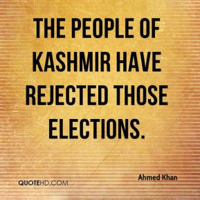 Ahmed Khan - The people of Kashmir have rejected those elections.