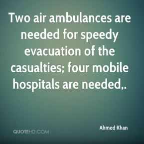 Ahmed Khan - Two air ambulances are needed for speedy evacuation of the casualties; four mobile hospitals are needed.