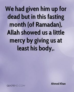 Ahmed Khan - We had given him up for dead but in this fasting month (of Ramadan), Allah showed us a little mercy by giving us at least his body.