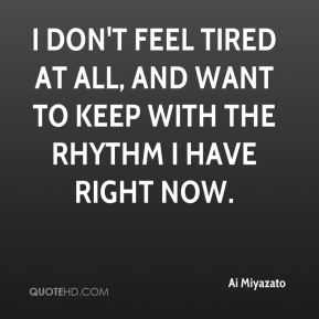 I don't feel tired at all, and want to keep with the rhythm I have right now.