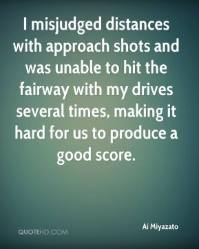 Ai Miyazato - I misjudged distances with approach shots and was unable to hit the fairway with my drives several times, making it hard for us to produce a good score.
