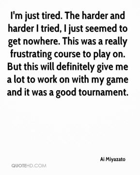 Ai Miyazato - I'm just tired. The harder and harder I tried, I just seemed to get nowhere. This was a really frustrating course to play on. But this will definitely give me a lot to work on with my game and it was a good tournament.