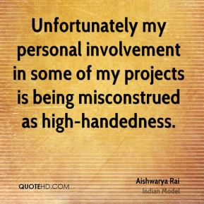 Aishwarya Rai - Unfortunately my personal involvement in some of my projects is being misconstrued as high-handedness.