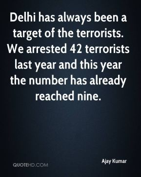Ajay Kumar - Delhi has always been a target of the terrorists. We arrested 42 terrorists last year and this year the number has already reached nine.