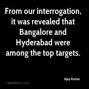 From our interrogation, it was revealed that Bangalore and Hyderabad were among the top targets.
