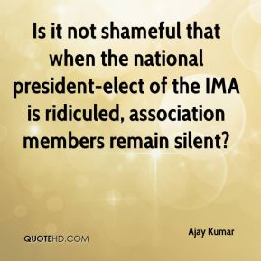 Is it not shameful that when the national president-elect of the IMA is ridiculed, association members remain silent?