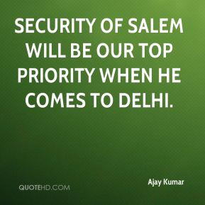 Security of Salem will be our top priority when he comes to Delhi.