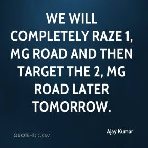We will completely raze 1, MG Road and then target the 2, MG Road later tomorrow.