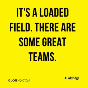 Al Aldridge - It's a loaded field. There are some great teams.