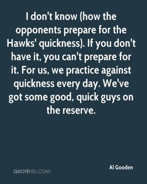 Al Gooden - I don't know (how the opponents prepare for the Hawks' quickness). If you don't have it, you can't prepare for it. For us, we practice against quickness every day. We've got some good, quick guys on the reserve.