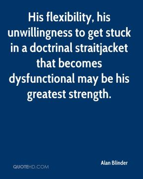 His flexibility, his unwillingness to get stuck in a doctrinal straitjacket that becomes dysfunctional may be his greatest strength.