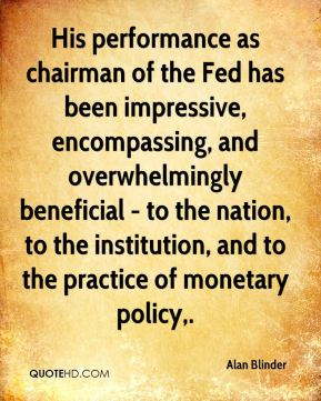 Alan Blinder - His performance as chairman of the Fed has been impressive, encompassing, and overwhelmingly beneficial - to the nation, to the institution, and to the practice of monetary policy.
