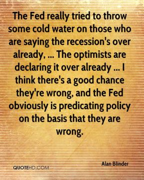 The Fed really tried to throw some cold water on those who are saying the recession's over already, ... The optimists are declaring it over already ... I think there's a good chance they're wrong, and the Fed obviously is predicating policy on the basis that they are wrong.