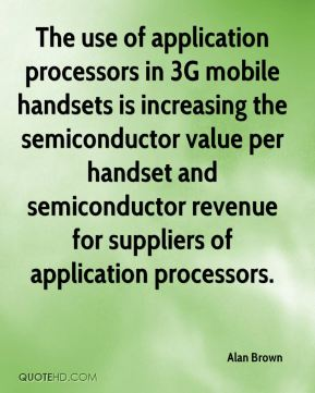 Alan Brown - The use of application processors in 3G mobile handsets is increasing the semiconductor value per handset and semiconductor revenue for suppliers of application processors.
