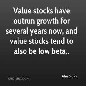 Alan Brown - Value stocks have outrun growth for several years now, and value stocks tend to also be low beta.