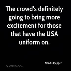 Alan Culpepper - The crowd's definitely going to bring more excitement for those that have the USA uniform on.