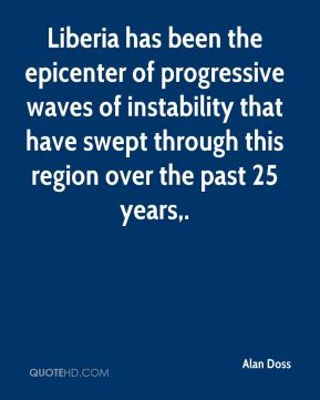 Alan Doss - Liberia has been the epicenter of progressive waves of instability that have swept through this region over the past 25 years.