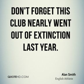 Don't forget this club nearly went out of extinction last year.
