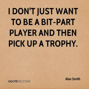I don't just want to be a bit-part player and then pick up a trophy.