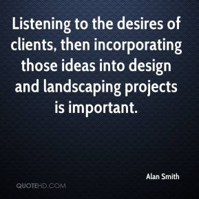 Listening to the desires of clients, then incorporating those ideas into design and landscaping projects is important.