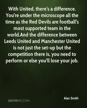 Alan Smith - With United, there's a difference. You're under the microscope all the time as the Red Devils are football's most supported team in the world.And the difference between Leeds United and Manchester United is not just the set-up but the competition there is, you need to perform or else you'll lose your job.