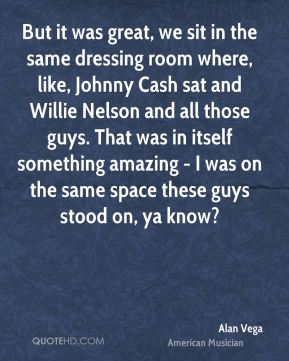 Alan Vega - But it was great, we sit in the same dressing room where, like, Johnny Cash sat and Willie Nelson and all those guys. That was in itself something amazing - I was on the same space these guys stood on, ya know?