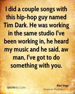 Alan Vega - I did a couple songs with this hip-hop guy named Tim Dark. He was working in the same studio I've been working in, he heard my music and he said, aw man, I've got to do something with you.