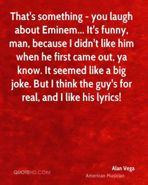 That's something - you laugh about Eminem... It's funny, man, because I didn't like him when he first came out, ya know. It seemed like a big joke. But I think the guy's for real, and I like his lyrics!