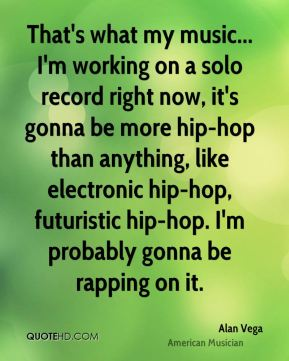 That's what my music... I'm working on a solo record right now, it's gonna be more hip-hop than anything, like electronic hip-hop, futuristic hip-hop. I'm probably gonna be rapping on it.