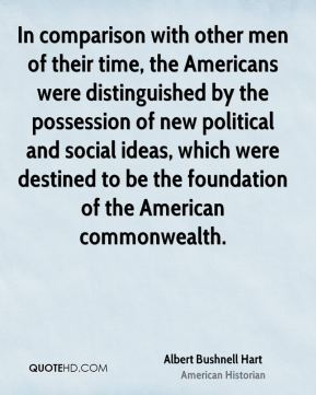 In comparison with other men of their time, the Americans were distinguished by the possession of new political and social ideas, which were destined to be the foundation of the American commonwealth.