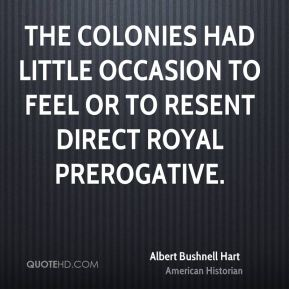 Albert Bushnell Hart - The colonies had little occasion to feel or to resent direct royal prerogative.